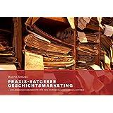 Praxis-Ratgeber Geschichtsmarketing: Wie Sie Ihre Geschichte für den Unternehmenserfolg nutzen