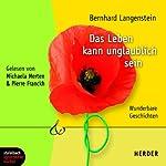 Das Leben kann unglaublich sein: Wunderbare Geschichten | Bernhard Langenstein