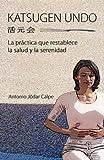 Katsugen Undo, la Práctica Que Restablece la Salud y la Serenidad, Antonio Jodar and Nuria Peris, 1467985538