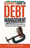 Beginner's Guide To Debt Management: Erase Your Debt And Take The Clamp Off Your Financial Life