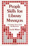 People Skills for Library Managers : A Common Sense Guide for Beginners, Wilson, Lucile, 1563081431