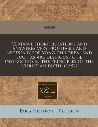 Download Certaine short questions and answeres very profitable and necessary for yong children, and such as are desirous to be instructed in the principles of the Christian fayth. (1582) pdf