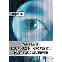 Caméra IP : Pourquoi N'importe Qui peut vous Observer (French Edition)