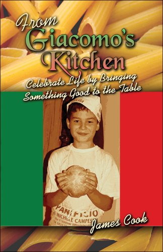 From Giacomo's Kitchen: Celebrate Life by Bringing Something Good to the Table by James A. Cook