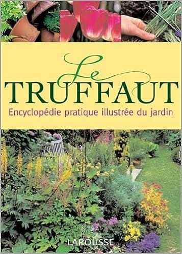 Amazon.fr - Le Truffaut : Encyclopédie pratique illustrée du jardin ...