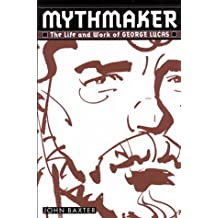 Mythmaker:: The Life and Work of George Lucas