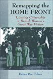 Remapping the Home Front : Locating Citizenship in British Women's Great War Fiction, Cohen, Debra Rae, 155553533X