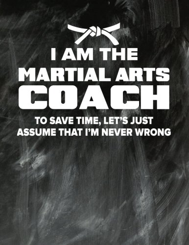 Martial Arts Coaching Notebook - Just Assume That I'm Never Wrong - 8.5x11 Coaches Practice Journal: Martial Arts Coach Notepad for Training Notes, Strategy, Plays Diagram and Sketches (Im A Arts Martial)