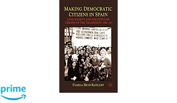 Making Democratic Citizens in Spain: Civil Society and the Popular Origins of the Transition, 1960-78