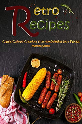 Retro Recipes: Classic Culinary Creations from the Swinging 60s & Fab 50s by Martha Stone