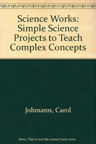 Science Works: Simple Science Projects to Teach Complex Concepts Carol Johmann