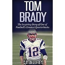 Tom Brady: The Inspiring Story of One of Football's Greatest Quarterbacks (Football Biography Books)