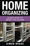 Home Organizing: Learn How to To Make Life Easier (Interior Design, Home Organizing, Home Cleaning, Home Living, Home Construction, Home Design) (Volume 8)