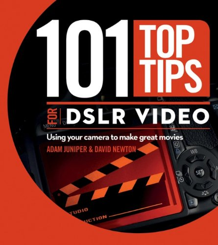 101 Top Tips for DSLR Video: Using Your Camera to Make Great Movies