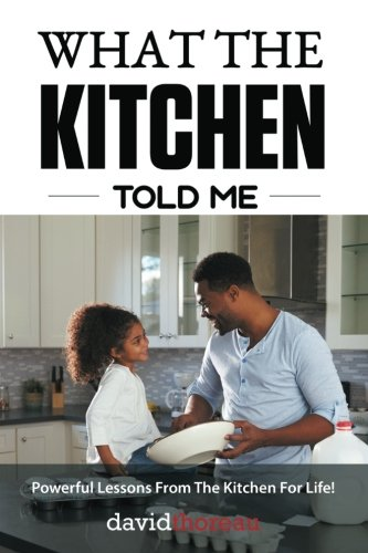 What The Kitchen Told Me: Powerful Lessons From The Kitchen For Life!