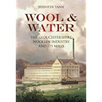 Wool & Water: The Gloucestershire Woollen Industry And Its Mills