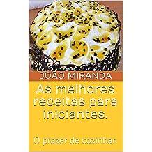 As melhores receitas para iniciantes.: O prazer de cozinhar. (Aprendendo na prática Livro 1) (Portuguese Edition)