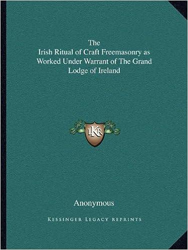 The Irish Ritual of Craft Freemasonry as Worked Under Warrant of the Grand Lodge of Ireland