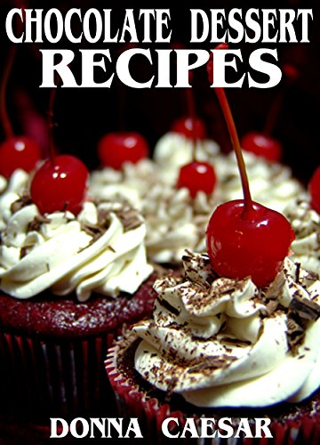 Chocolate Dessert Recipes: A Chocolate Cookbook for Delicious Cakes, Pies and Other Goodies for Your Special Occasions (Holiday Desserts 2) Caesar Chocolate