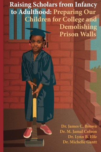 Raising Scholars from Infancy to Adulthood: Preparing Our Children for College and Demolishing Prison Walls