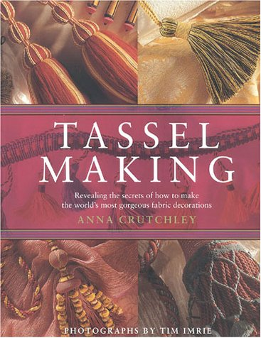 Tassel Making: Revealing the Secrets of How to Make the World's Most Gorgeous Fabric Decorations
