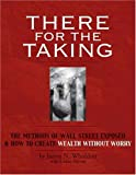 There for the Taking : The Methods of Wall Street Exposed and How to Create Wealth Without Worry, Whiddon, James, 0975857207