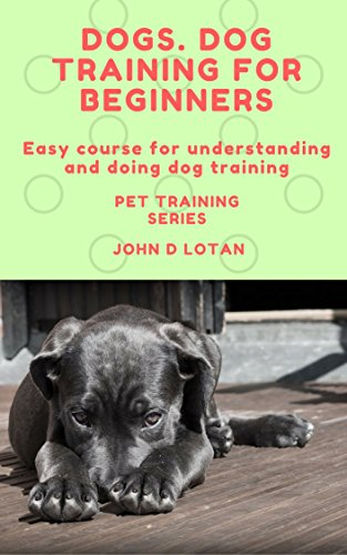 Dogs. Dog training for beginners: Easy course for understanding and doing dog training (Pet training series Book 1) by [Lotan, John D]