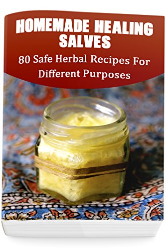 Download for free Homemade Healing Salves: 80 Safe Herbal Recipes For Different Purposes: