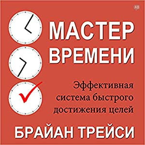 Master Your Time, Master Your Life [Russian Edition]: The Breakthrough System to Get More Results, Faster, in Every Area of Your Life Audiobook by Brian Tracy Narrated by Alexey Muzhitskii