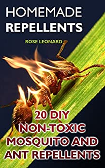 Homemade Repellents: 20 DIY Non-Toxic Mosquito And Ant Repellents by [Leonard, Rose]