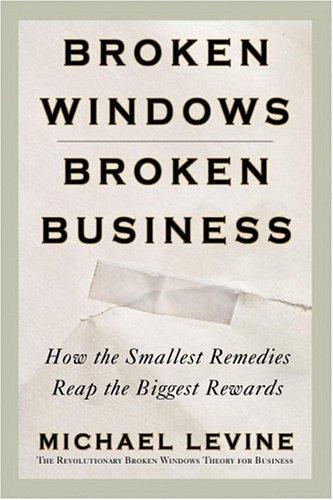 Broken Windows, Broken Business : How the Smallest Remedies Reap the Biggest Rewards PDF