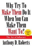 Why Try to Make Them Do It When You Can Make Them Want To?, Anthony D. Roberts, 1478714700