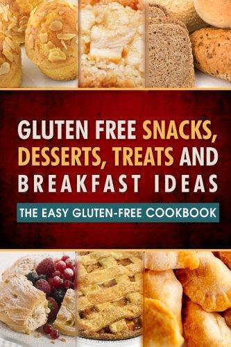Gluten Free Snacks, Desserts, Treats and Breakfast Ideas: The Easy Gluten-Free Cookbook