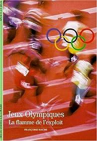 Les Jeux Olympiques. La flamme de l'exploit par Françoise Hache-Bissette