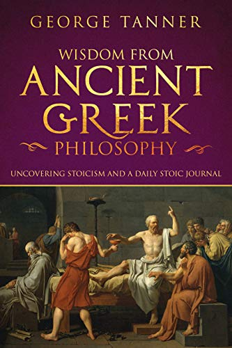Wisdom from Ancient Greek Philosophy: Uncovering Stoicism and a Daily Stoic Journal: Complete Bundle of Stoicism Books (Stoicism and Daily Stoic Book 1)