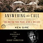 Answering the Call: The Doctor Who Made Africa His Life: The Remarkable Story of Albert Schweitzer | Ken Gire