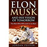 Elon Musk and His Vision of Tomorrow: The Man Who Will Lead Us to Mars