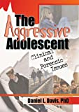 The Aggressive Adolescent : Clinical and Forensic Issues, Davis, Daniel L., 0789008637
