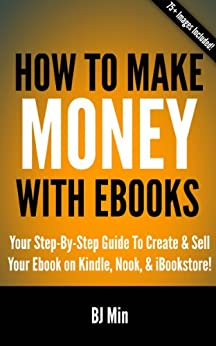 How To Make Money With Ebooks: Your Step-By-Step Guide To Create and Sell Your Ebook on Kindle, Nook, and iBookstore by [Min, BJ]