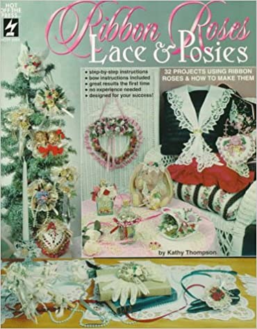 Ribbon Roses, Lace & Posies: 32 Projects Using Ribbon Roses