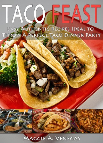 Taco Feast: Easy Authentic Recipes Ideal to Throw A Perfect Taco Dinner Party