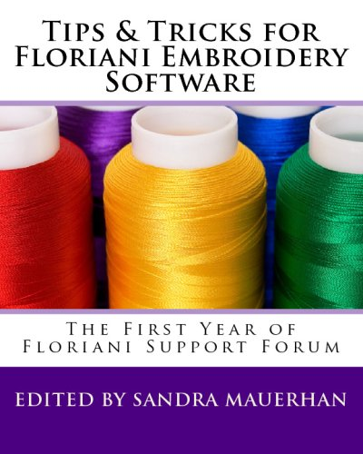 Tips & Tricks For Floriani Embroidery Software: From Floriani Support Forum Floriani Digitizing Software