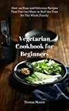 Vegetarian Cookbook for Beginners: Over 100 Easy and Delicious Recipes That You Can Make in Half the Time for The Whole Family (Healthy Food 93)