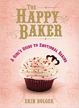 The Happy Baker: A Girl's Guide To Emotional Baking by Erin Bolger (2010-10-01)
