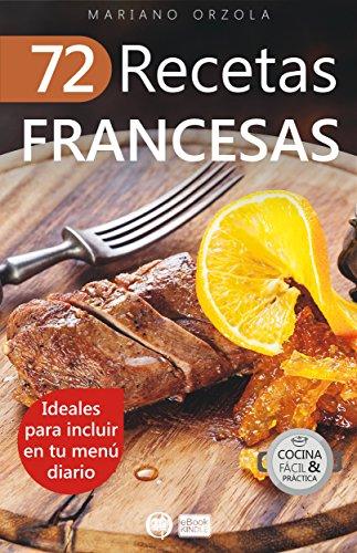 72 RECETAS FRANCESAS: Ideales para incluir en tu menú diario (Colección Cocina Fácil & Práctica nº 45) (Spanish Edition) by Mariano Orzola