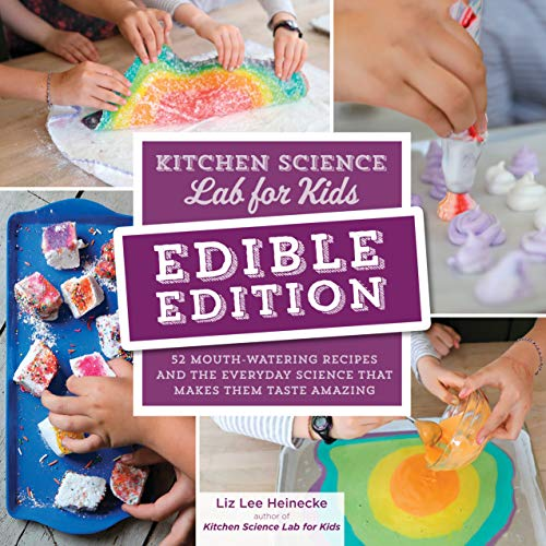 Kitchen Science Lab for Kids: EDIBLE EDITION:52 Mouth-Watering Recipes and the Everyday Science That Makes Them Taste Amazing