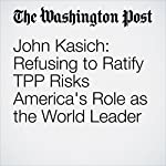 John Kasich: Refusing to Ratify TPP Risks America's Role as the World Leader | John R. Kasich