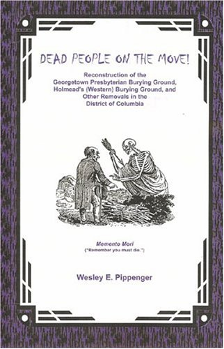 Download Dead People on the Move: Reconstruction of the Georgetown Presbyterian Burying Ground, Holmead's (Western) Burying Ground, and Other Removals in the District of Columbia pdf