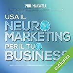 Usa il neuromarketing per il tuo business | Phil Maxwell