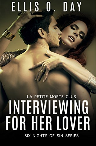 Interviewing For Her Lover: Six Nights Of Sin Series (Book 1): A La Petite Morte Club Series - Hot, steamy, BDSM with love